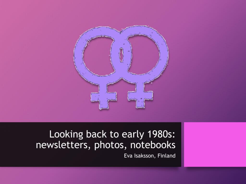 PowerPoint-esityksen kansikuva, jossa violetilla pohjalla kaks vaalean violettia Venus-symbolia toisissaan kiinni. Alla englanninkielinen otsikko Looking Back to Early 1980s: newsletters, photos, notebooks. Tekijänä Eva Isaksson.