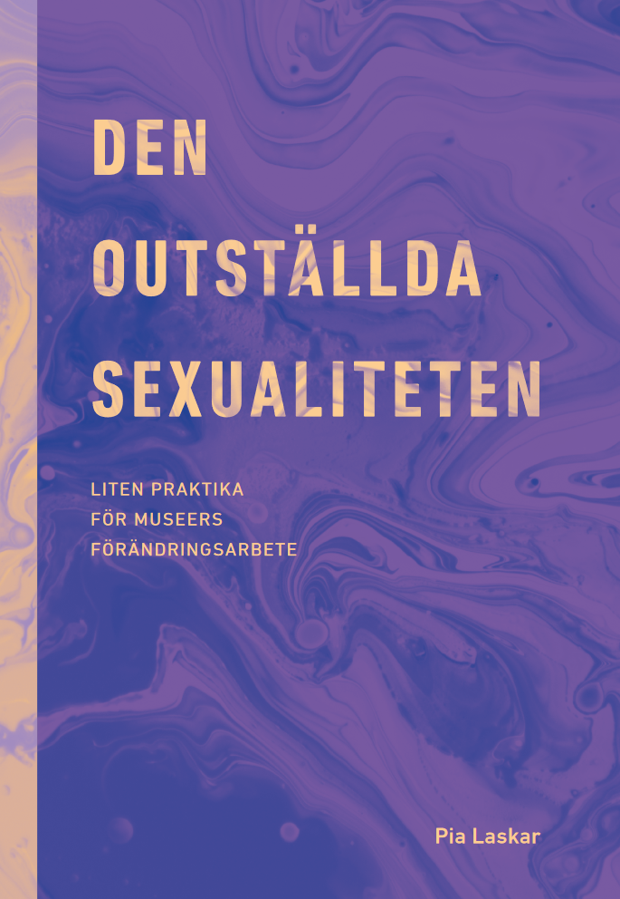 Kansikuva: Den outställda sexualiteten: Liten praktika för museers förändringsarbete. Pia Laskar.
