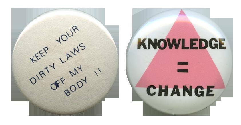 """Kaksi rintamerkkiä: vasemmanpuoleisessa englanninkielinen teksti """"Keep your dirty laws off my body !!"""" ja oikeanpuoleisessa pinkin kolmion päälle englanninkielinen teksti """"Knowledege = Change""""."""