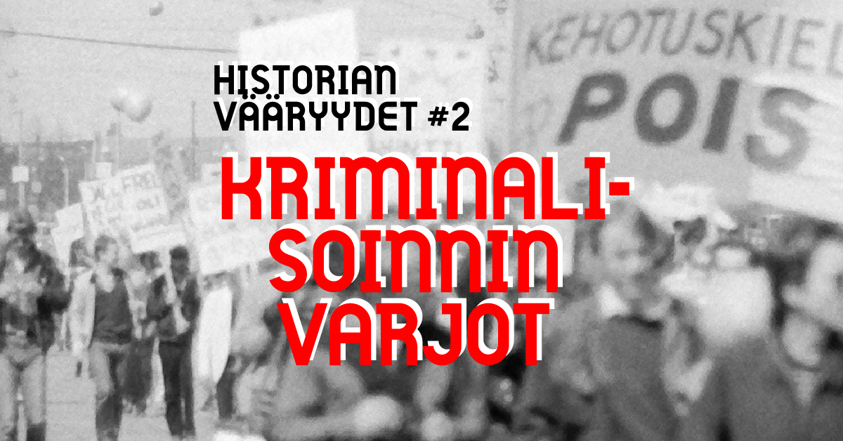 """Text Historian vääryydet 2: Kriminalisaation varjo, in the background a black and white and partly blurry photo of a demonstration. A sign reads """"Kehotuskielto pois"""" - Abolish the incitement law."""
